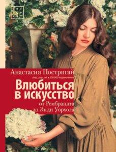 Анастасия Постригай - Влюбиться в искусство: от Рембрандта до Энди Уорхола.